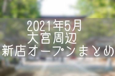 さいたま市大宮周辺(北区・西区・見沼区)2021年5月にオープン・閉店するお店まとめ