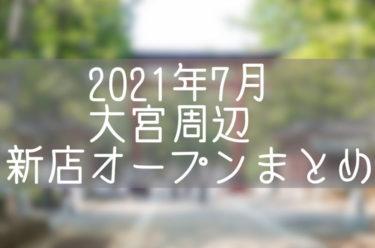 さいたま市大宮周辺(北区・西区・見沼区)2021年7月にオープン・閉店するお店まとめ