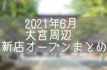 さいたま市大宮周辺(北区・西区・見沼区)2021年6月にオープン・閉店するお店まとめ